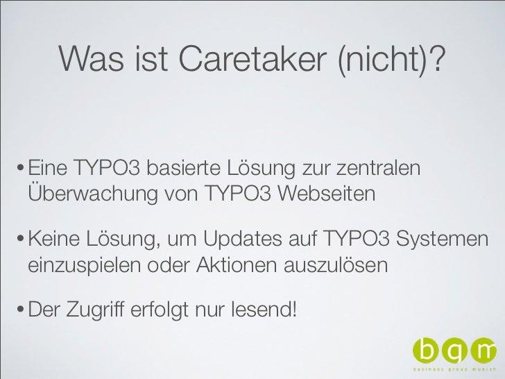 Was ist Caretaker (nicht)?• Eine     TYPO3 basierte Lösung zur zentralen Überwachung von TYPO3 Webseiten• KeineLösung, um ...