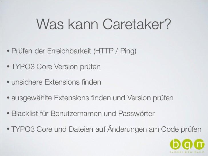 Was kann Caretaker?• Prüfen   der Erreichbarkeit (HTTP / Ping)• TYPO3    Core Version prüfen• unsichere    Extensions finde...