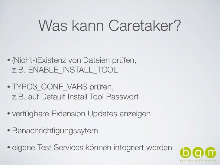 Was kann Caretaker?• (Nicht-)Existenz               von Dateien prüfen, z.B. ENABLE_INSTALL_TOOL• TYPO3_CONF_VARS         ...