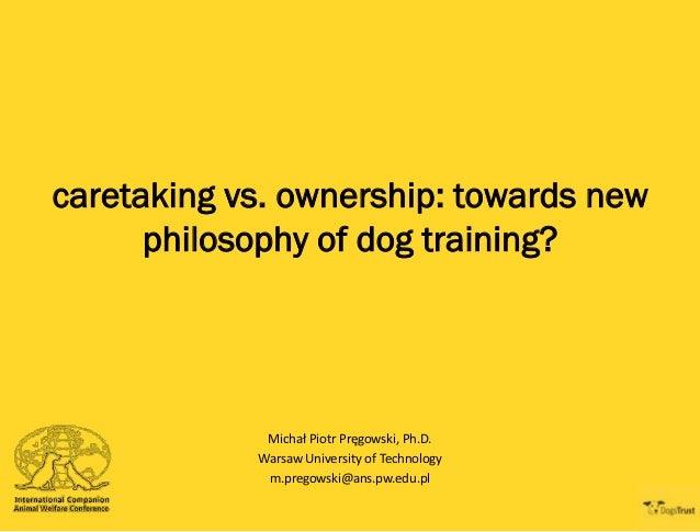 caretaking vs. ownership: towards new philosophy of dog training?  Michał Piotr Pręgowski, Ph.D. Warsaw University of Tech...