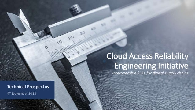 Cloud Access Reliability Engineering Initiative Interoperable SLAs for digital supply chains Technical Prospectus 4th Nove...