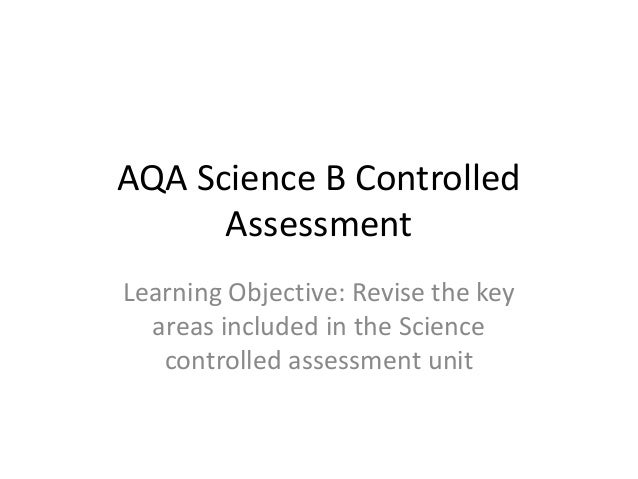 AQA Science B Controlled      AssessmentLearning Objective: Revise the key  areas included in the Science   controlled ass...