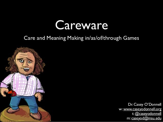 Careware Care and Meaning Making in/as/of/through Games Dr. Casey O'Donnell  w: www.caseyodonnell.org  t: @caseyodonnell...