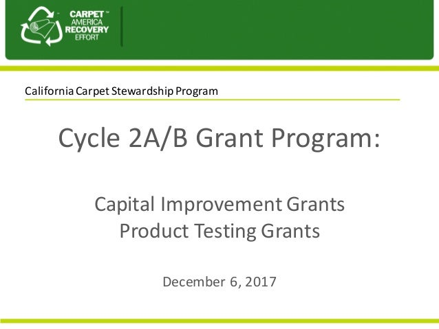 Cycle	2A/B	Grant	Program:	 Capital	Improvement	Grants Product	Testing	Grants December	6,	2017 California	Carpet	Stewardshi...