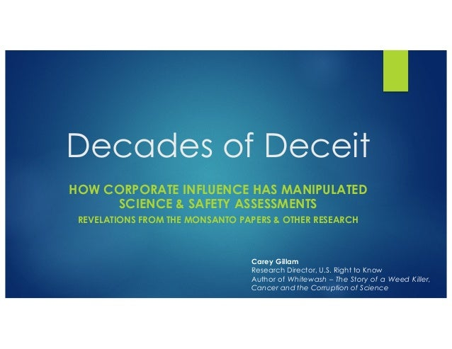 Decades of Deceit HOW CORPORATE INFLUENCE HAS MANIPULATED SCIENCE & SAFETY ASSESSMENTS REVELATIONS FROM THE MONSANTO PAPER...