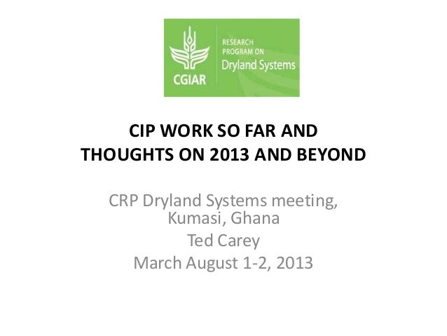 CIP WORK SO FAR AND THOUGHTS ON 2013 AND BEYOND CRP Dryland Systems meeting, Kumasi, Ghana Ted Carey March August 1-2, 2013