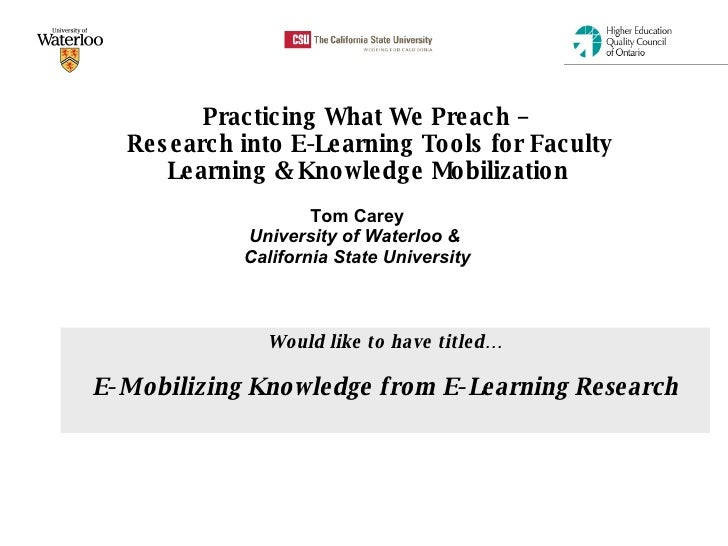 Practicing What We Preach –  Research into E-Learning Tools for Faculty Learning & Knowledge Mobilization   Tom Carey Univ...