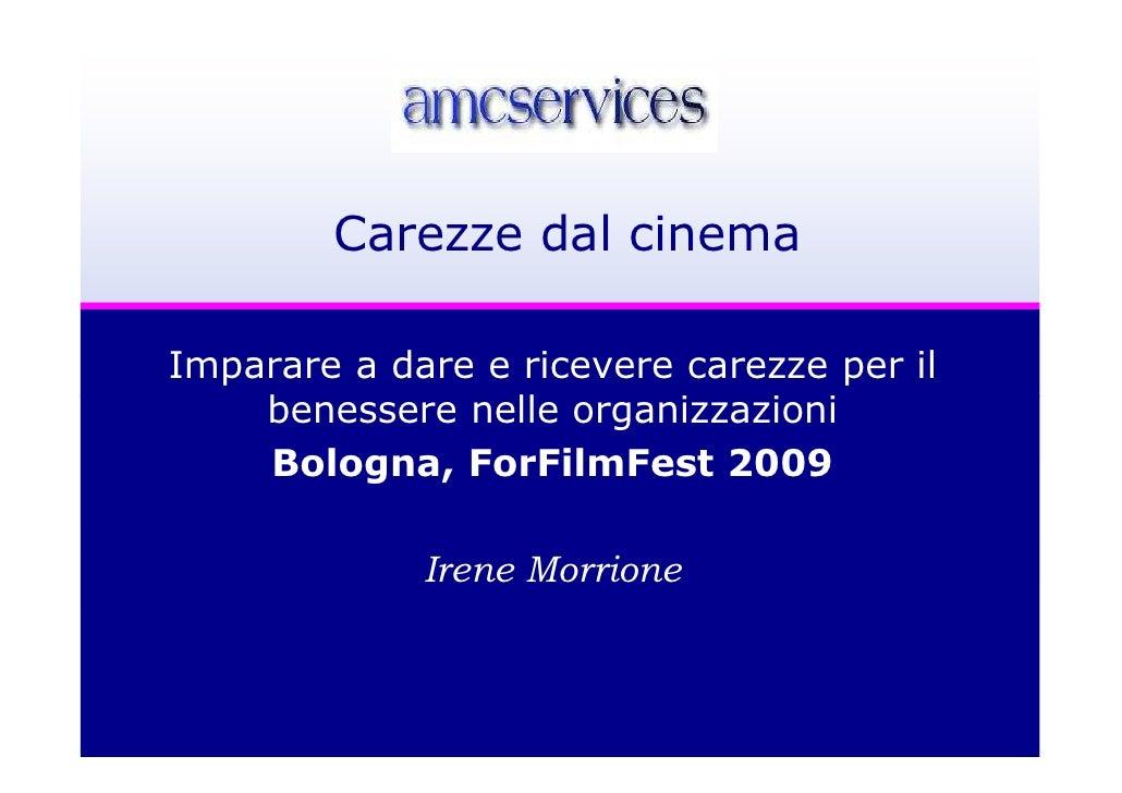 Carezze dal cinemaImparare a dare e ricevere carezze per il    benessere nelle organizzazioni    Bologna, ForFilmFest 2009...