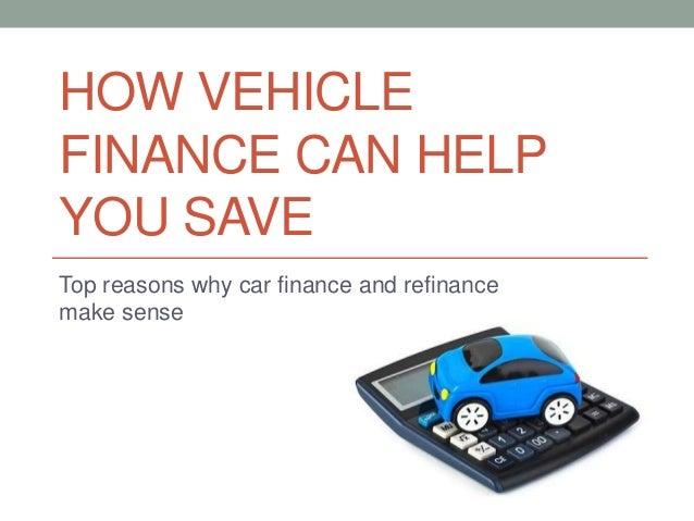 HOW VEHICLE FINANCE CAN HELP YOU SAVE Top reasons why car finance and refinance make sense