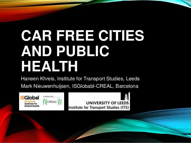 CAR FREE CITIES AND PUBLIC HEALTH Haneen Khreis, Institute for Transport Studies, Leeds Mark Nieuwenhuijsen, ISGlobabl-CRE...
