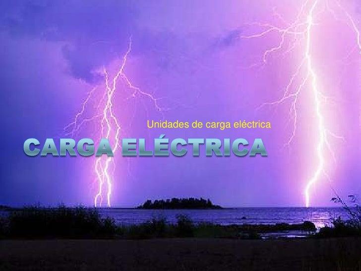 Carga Eléctrica<br />Unidades de carga eléctrica <br />