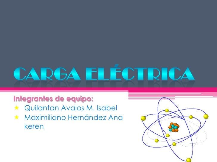 Carga eléctrica<br />Integrantes de equipo:<br /><ul><li>Quilantan Avalos M. Isabel