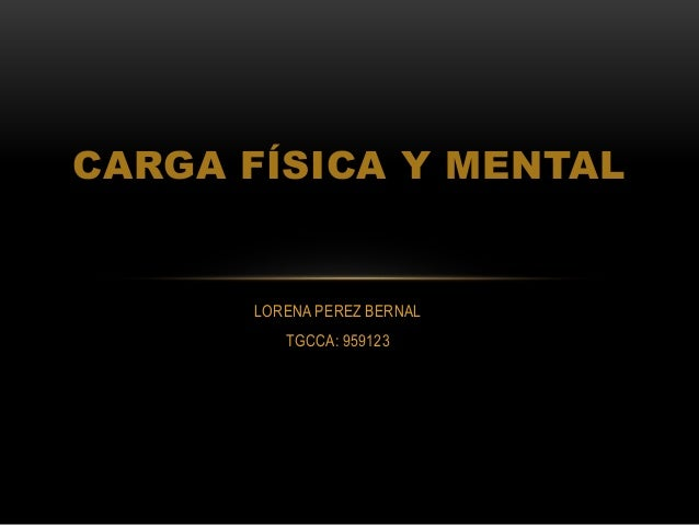 LORENA PEREZ BERNAL TGCCA: 959123 CARGA FÍSICA Y MENTAL