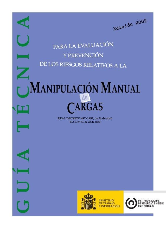 GUÍATÉCNICA Edición 2003 de CARGAS REAL DECRETO 487/1997, de 14 de abril B.O.E. nº 97, de 23 de abril MANIPULACIÓN MANUAL ...