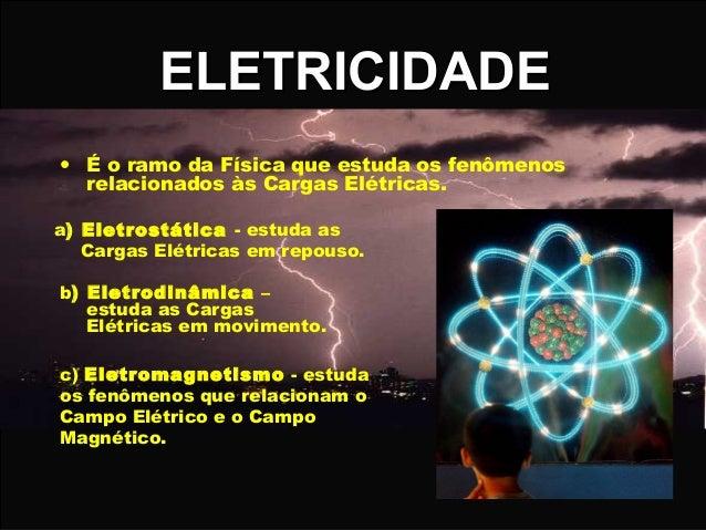 ELETRICIDADE • É o ramo da Física que estuda os fenômenos relacionados às Cargas Elétricas. a) Eletrostática - estuda as C...
