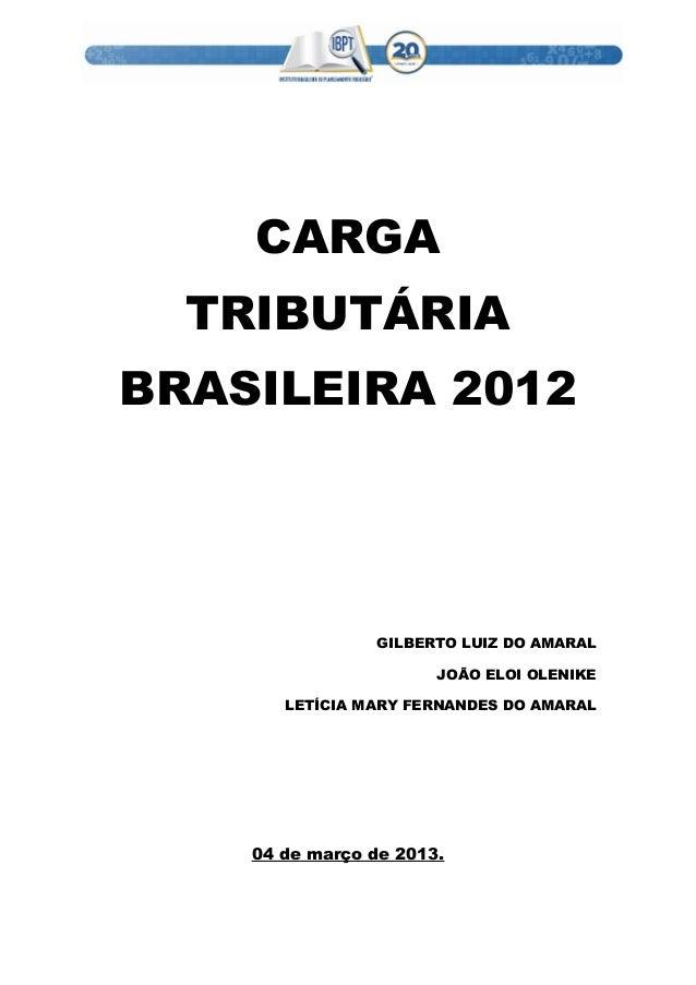 CARGA TRIBUTÁRIA BRASILEIRA 2012 GILBERTO LUIZ DO AMARAL JOÃO ELOI OLENIKE LETÍCIA MARY FERNANDES DO AMARAL 04 de março de...