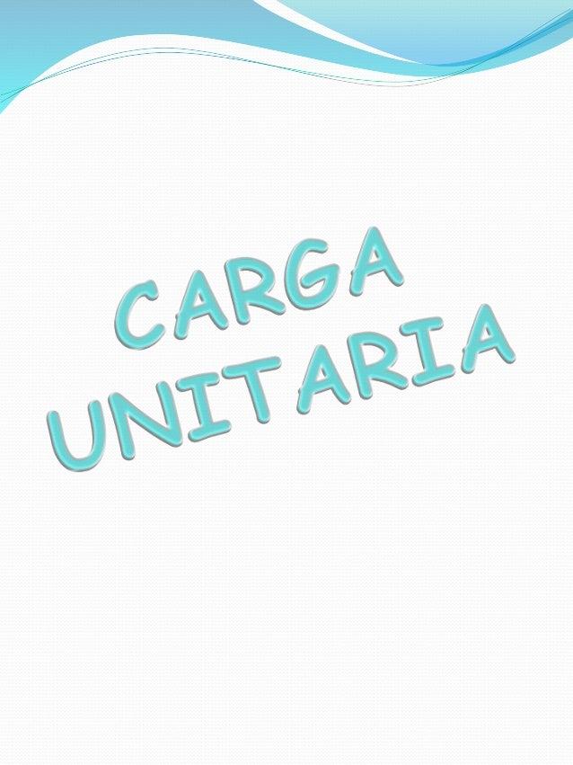 CONCEPTO DE CARGA UNITARIA La carga unitaria es un principio fundamental, y esta dice que entre menor sea la carga manejad...