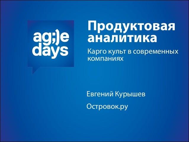 Продуктовая аналитика Евгений Курышев Островок.ру Карго культ в современных компаниях