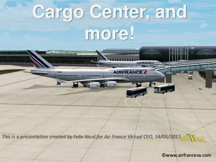 Cargo Center, and more!<br />This is a presentation created by Felix Nicol for Air France Virtual CEO, 14/05/2011<br /> ©w...