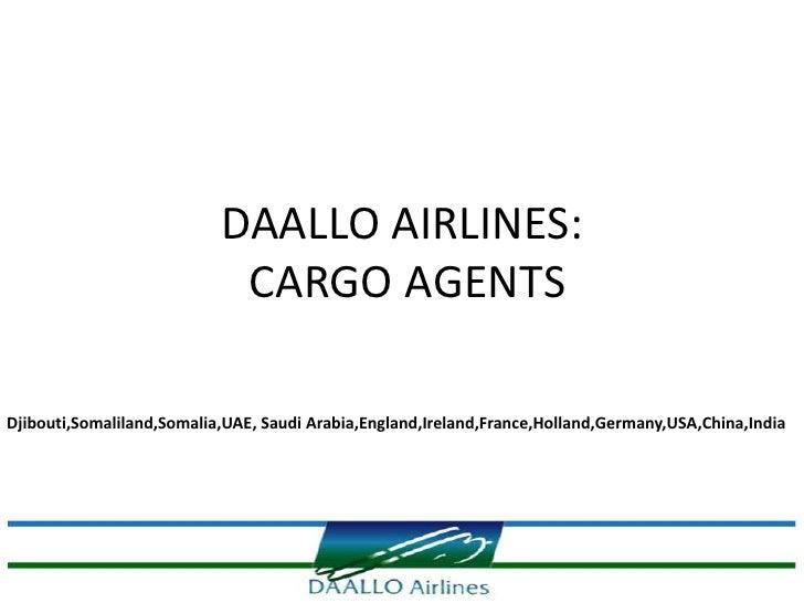 DAALLO AIRLINES:                            CARGO AGENTSDjibouti,Somaliland,Somalia,UAE, Saudi Arabia,England,Ireland,Fran...