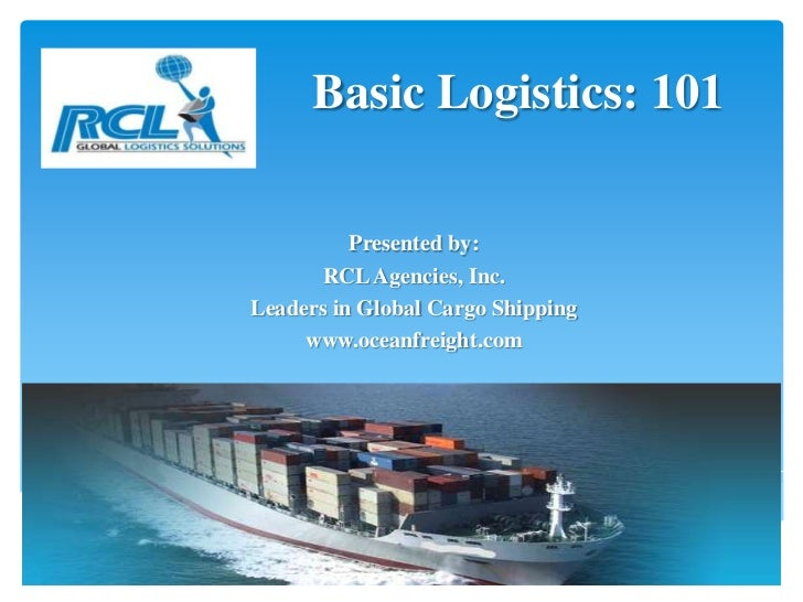 Basic Logistics: 101          Presented by:      RCL Agencies, Inc.Leaders in Global Cargo Shipping     www.oceanfreight.com