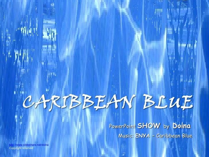 Music:  ENYA  – Caribbean Blue PowerPoint  SHOW   by  Doina http://www.slideshare.net/doina Copyright reserved