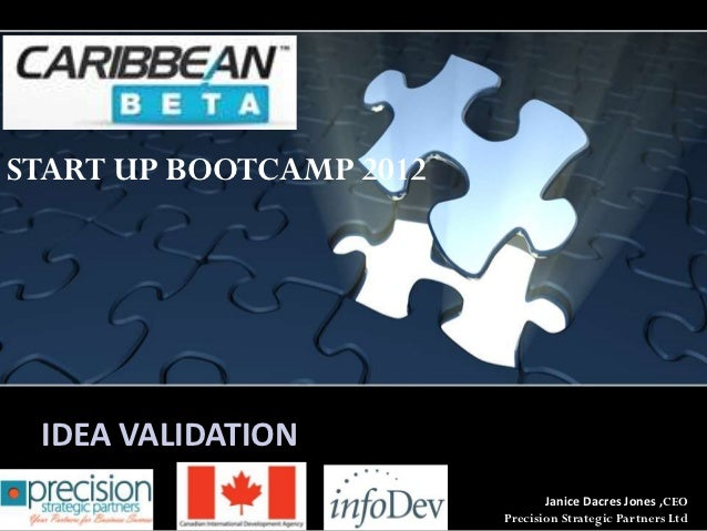 START UP BOOTCAMP 2012 IDEA VALIDATION                                Janice Dacres Jones ,CEO                         Pre...