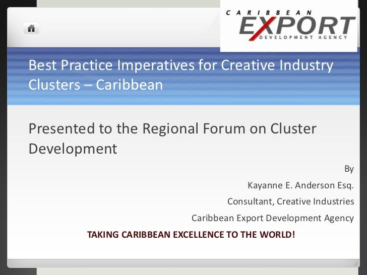 Best Practice Imperatives for Creative Industry Clusters – Caribbean <ul><li>Presented to the Regional Forum on Cluster De...
