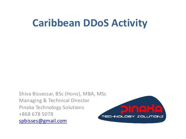 Caribbean DDoS Activity Shiva Bissessar, BSc (Hons), MBA, MSc Managing & Technical Director Pinaka Technology Solutions +8...