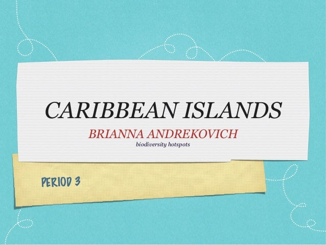 CARIBBEAN ISLANDS           BRIANNA ANDREKOVICH                 biodiversity hotspotsPERIOD 3