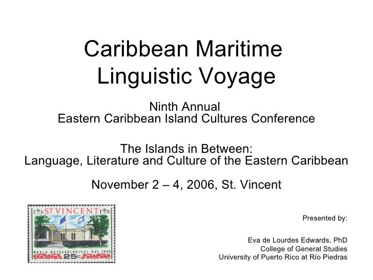 Caribbean Maritime  Linguistic Voyage Ninth Annual  Eastern Caribbean Island Cultures Conference The Islands in Between: L...