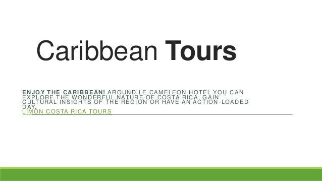 Caribbean Tours ENJOY THE CARIBBEAN! AROUND LE CAMELEON HOTEL YOU CAN E X P L O R E T H E W O N D E R F U L N AT U R E O F...