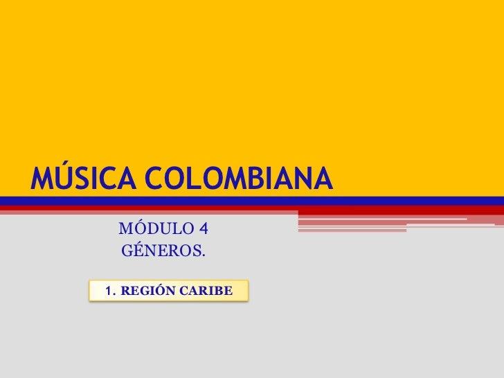 Música colombiana<br />MÓDULO 4<br />GÉNEROS.<br />1. REGIÓN CARIBE<br />
