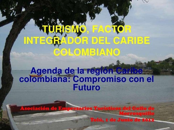 TURISMO, FACTOR INTEGRADOR DEL CARIBE      COLOMBIANO  Agenda de la región Caribecolombiana: Compromiso con el            ...