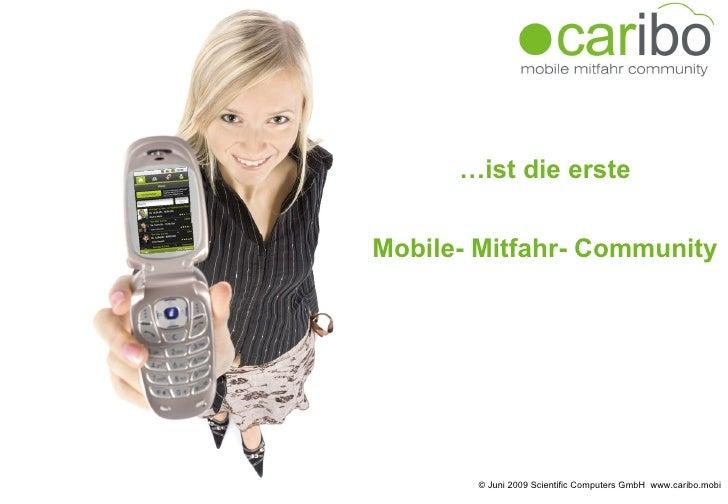 … ist die erste  Mobile- Mitfahr- Community  © Juni 2009 Scientific Computers GmbH  www.caribo.mobi