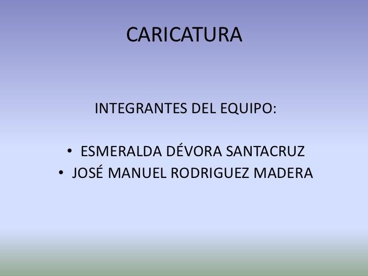 CARICATURA<br />INTEGRANTES DEL EQUIPO:<br />ESMERALDA DÉVORA SANTACRUZ<br />JOSÉ MANUEL RODRIGUEZ MADERA <br />