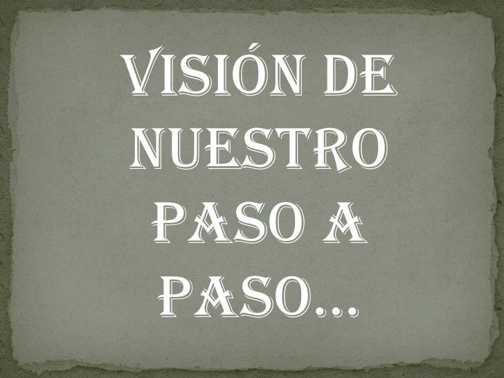 VISIÓN DE NUESTRO PASO A PASO…