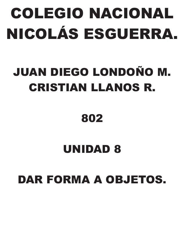 COLEGIO NACIONAL NICOLÁS ESGUERRA. JUAN DIEGO LONDOÑO M. CRISTIAN LLANOS R. 802 UNIDAD 8 DAR FORMA A OBJETOS.