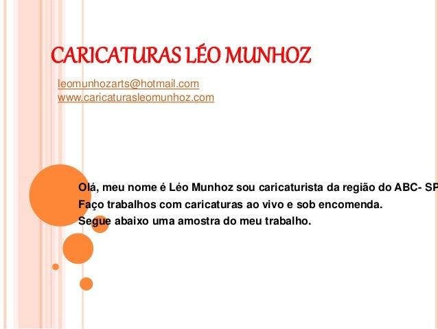 CARICATURAS LÉO MUNHOZ Olá, meu nome é Léo Munhoz sou caricaturista da região do ABC- SP Faço trabalhos com caricaturas ao...