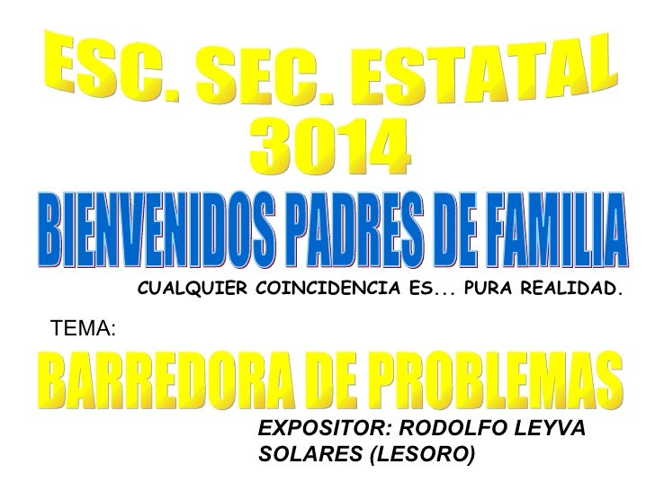 ESC. SEC. ESTATAL 3014 BARREDORA DE PROBLEMAS EXPOSITOR: RODOLFO LEYVA SOLARES (LESORO) TEMA: BIENVENIDOS PADRES DE FAMILI...
