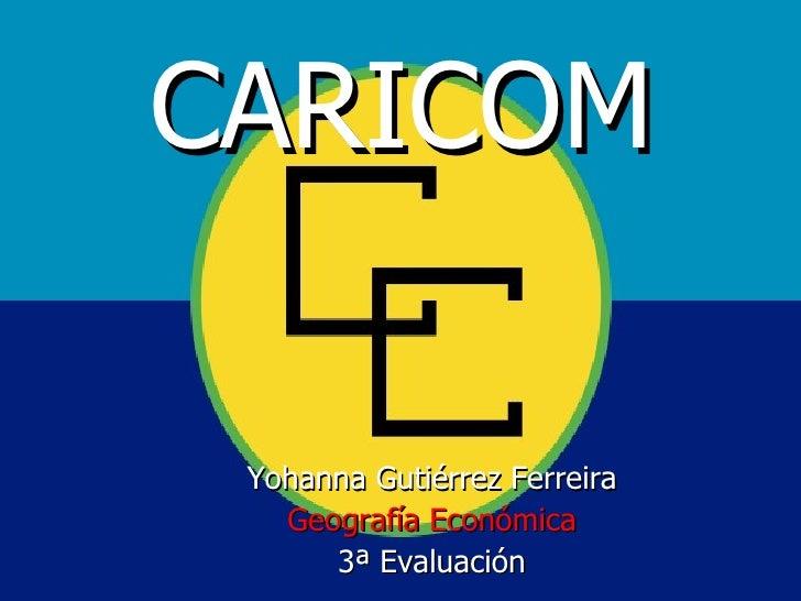 CARICOM Yohanna Gutiérrez Ferreira   Geografía Económica      3ª Evaluación