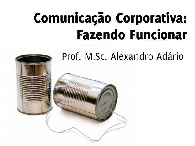 Comunicação Corporativa: Fazendo Funcionar Comunicação Corporativa: Fazendo Funcionar Prof. M.Sc. Alexandro Adário