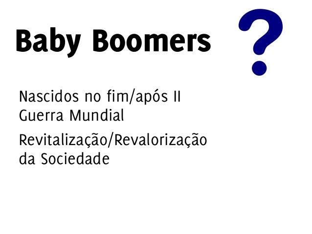 Baby Boomers Leais e compromissados. Valorizam a ascenção profissional. Maior estabilidade.