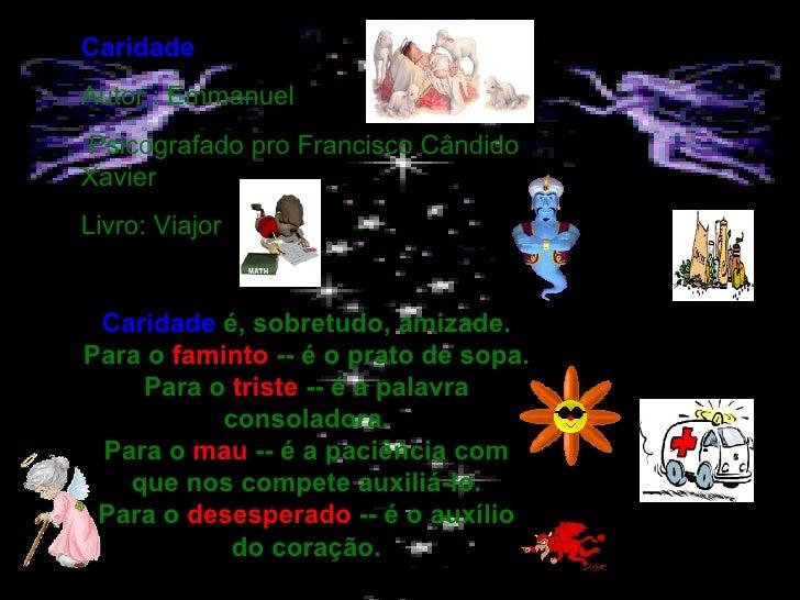 Caridade Autor : Emmanuel  Psicografado pro Francisco Cândido Xavier Livro: Viajor  Caridade  é, sobretudo, amizade. Par...