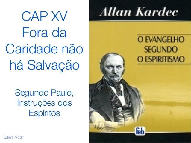 CAP XV  Fora da  Caridade não  há Salvação  Segundo Paulo,  Instruções dos  Espíritos  Edjard Mota