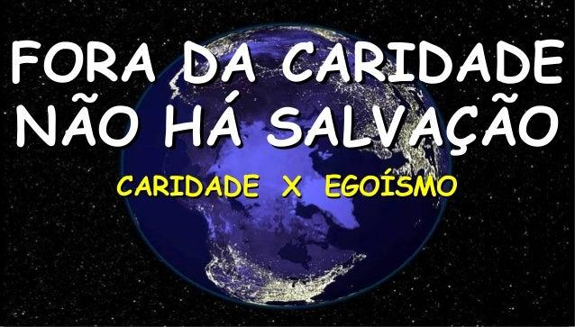 FORA DA CARIDADENÃO HÁ SALVAÇÃO   CARIDADE X EGOÍSMO                        1