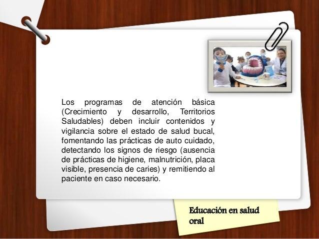 Educación en salud oral Los programas de atención básica (Crecimiento y desarrollo, Territorios Saludables) deben incluir ...