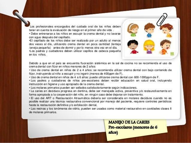 MANEJO DE LA CARIES Pre-escolares (menores de 6 años) Los profesionales encargados del cuidado oral de los niños deben ten...