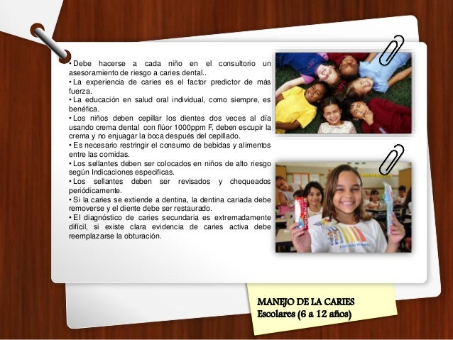 MANEJO DE LA CARIES Escolares (6 a 12 años) • Debe hacerse a cada niño en el consultorio un asesoramiento de riesgo a cari...