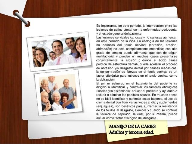 MANEJO DE LA CARIES Adultos y tercera edad. Es importante, en este período, la interrelación entre las lesiones de caries ...
